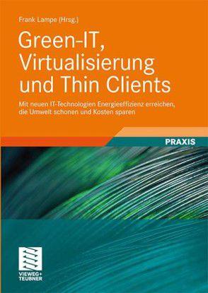 Green-IT, Virtualisierung und Thin Clients – mit neuen IT-Technologien Energieeffizienz erzielen, die Umwelt schonen und Kosten sparen, Frank Lampe (Hrsg.), Vieweg+Teubner 2009, 196 Seiten; 39,90 Euro