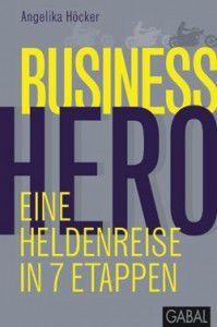 Angelika Höcker: Business Hero. Eine Heldenreise in 7 Etappen.