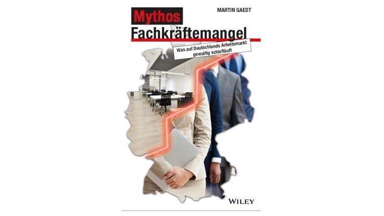 """Martin Gaedt, """"Mythos Fachkräftemangel: Was auf Deutschlands Arbeitsmarkt gewaltig schiefläuft"""", Wiley Verlag 2014, 240 Seiten."""